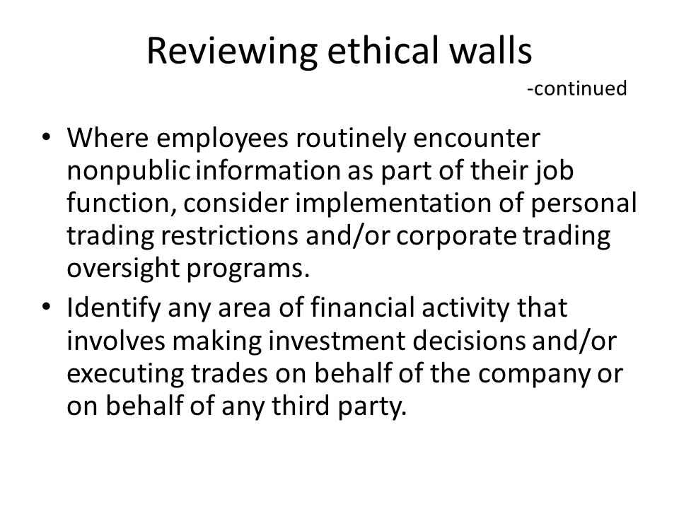 Reviewing ethical walls -continued Where employees routinely encounter nonpublic information as part of their job function, consider implementation of personal trading restrictions and/or corporate trading oversight programs.