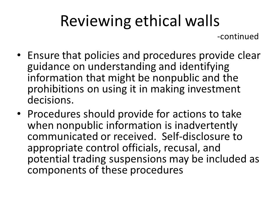 Reviewing ethical walls -continued Ensure that policies and procedures provide clear guidance on understanding and identifying information that might be nonpublic and the prohibitions on using it in making investment decisions.