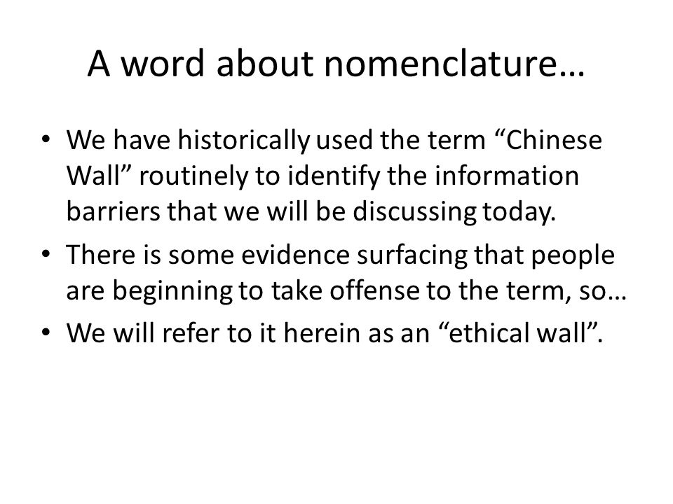 A word about nomenclature… We have historically used the term Chinese Wall routinely to identify the information barriers that we will be discussing today.