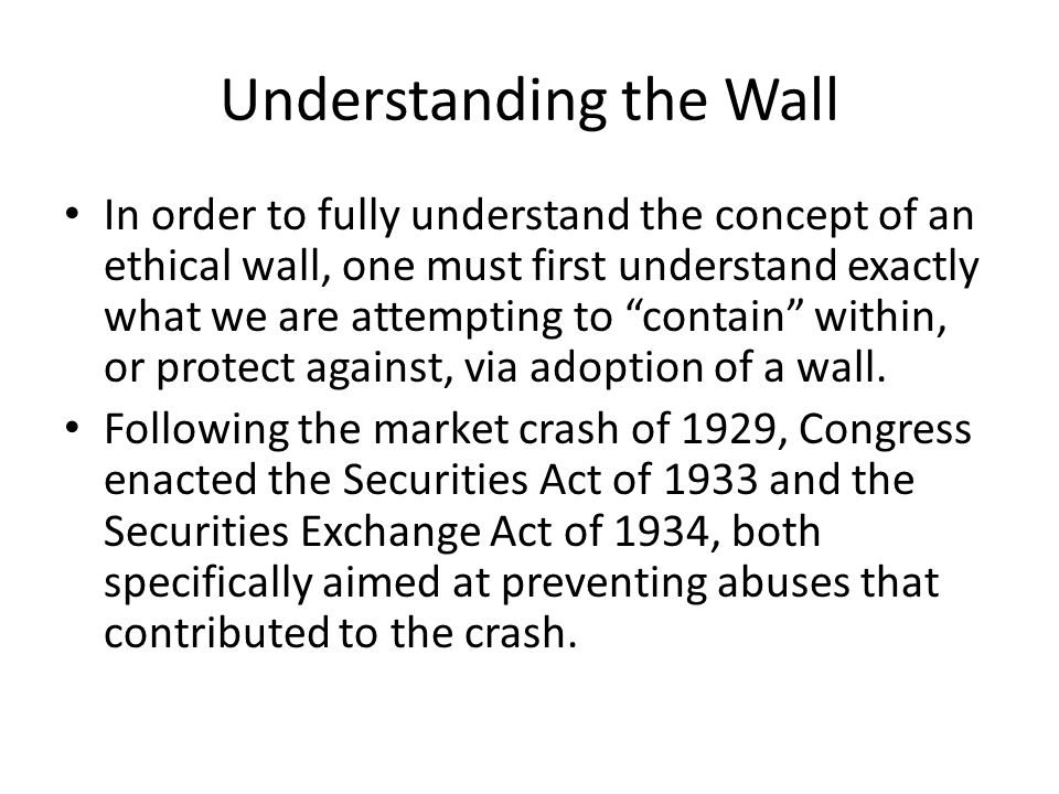 Understanding the Wall In order to fully understand the concept of an ethical wall, one must first understand exactly what we are attempting to contain within, or protect against, via adoption of a wall.