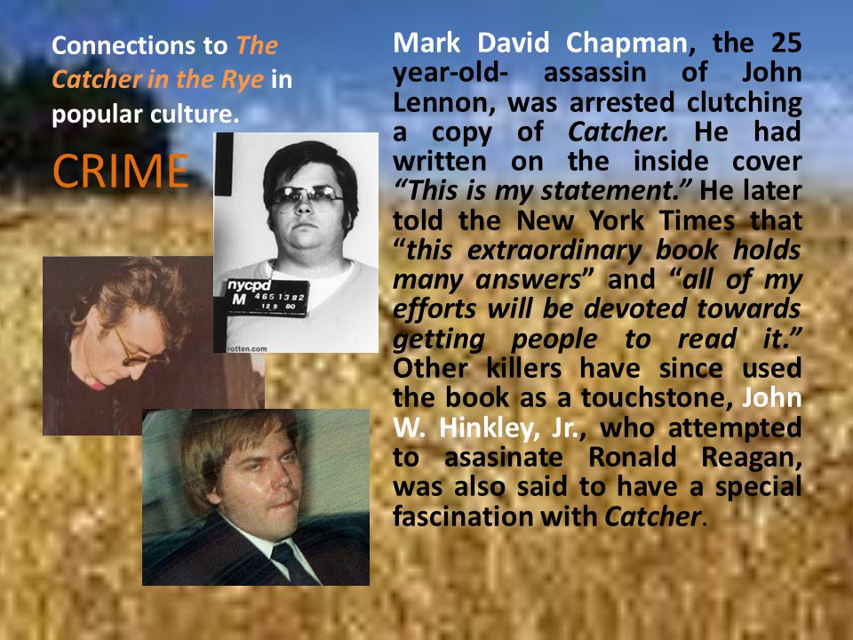 Connections to The Catcher in the Rye in popular culture. Mark David Chapman, the 25 year-old- assassin of John Lennon, was arrested clutching a copy