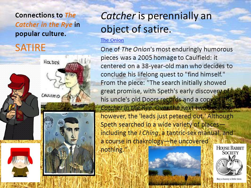Connections to The Catcher in the Rye in popular culture. Catcher is perennially an object of satire. The Onion One of The Onion's most enduringly hum