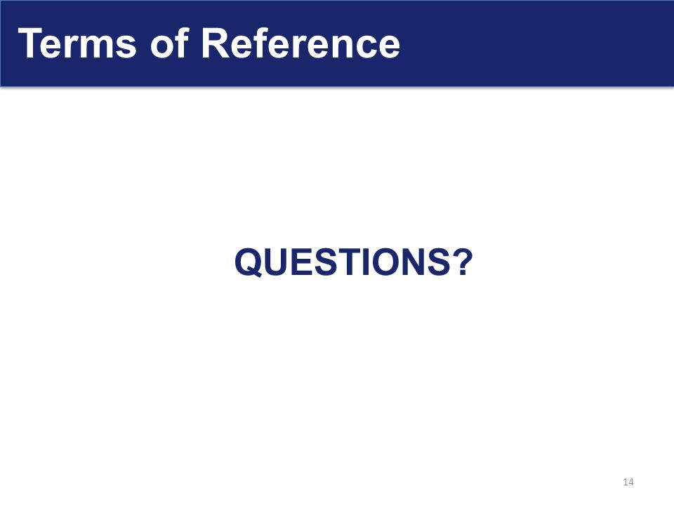 Terms of Reference QUESTIONS? 14
