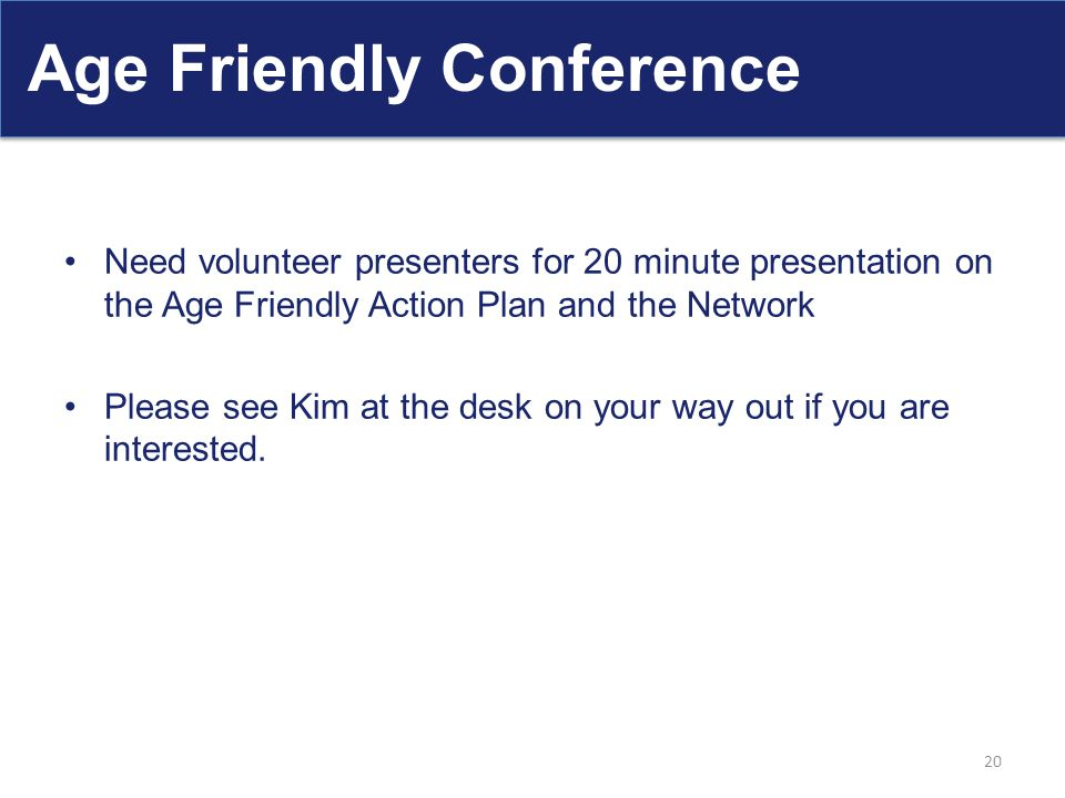 Age Friendly Conference Need volunteer presenters for 20 minute presentation on the Age Friendly Action Plan and the Network Please see Kim at the des