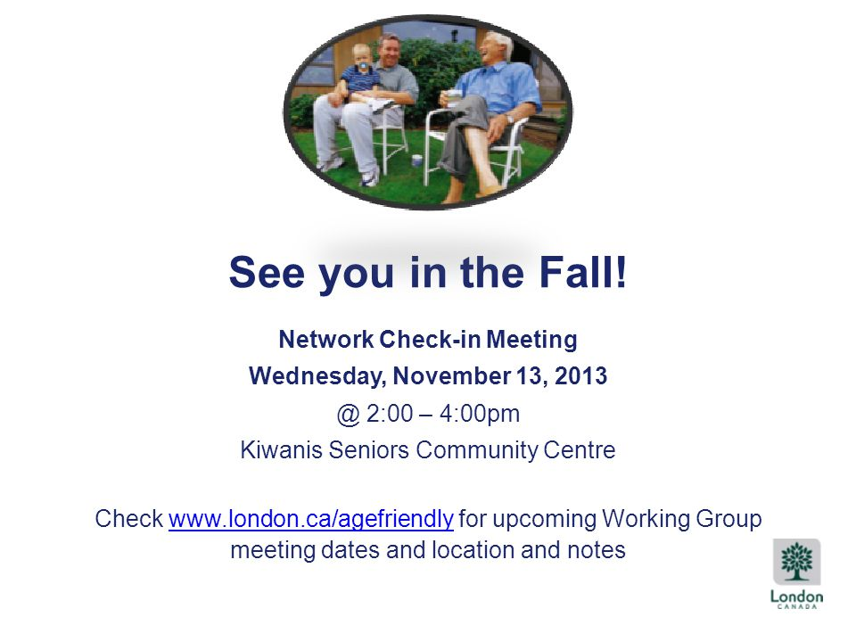Title Text See you in the Fall! Network Check-in Meeting Wednesday, November 13, 2013 @ 2:00 – 4:00pm Kiwanis Seniors Community Centre Check www.londo