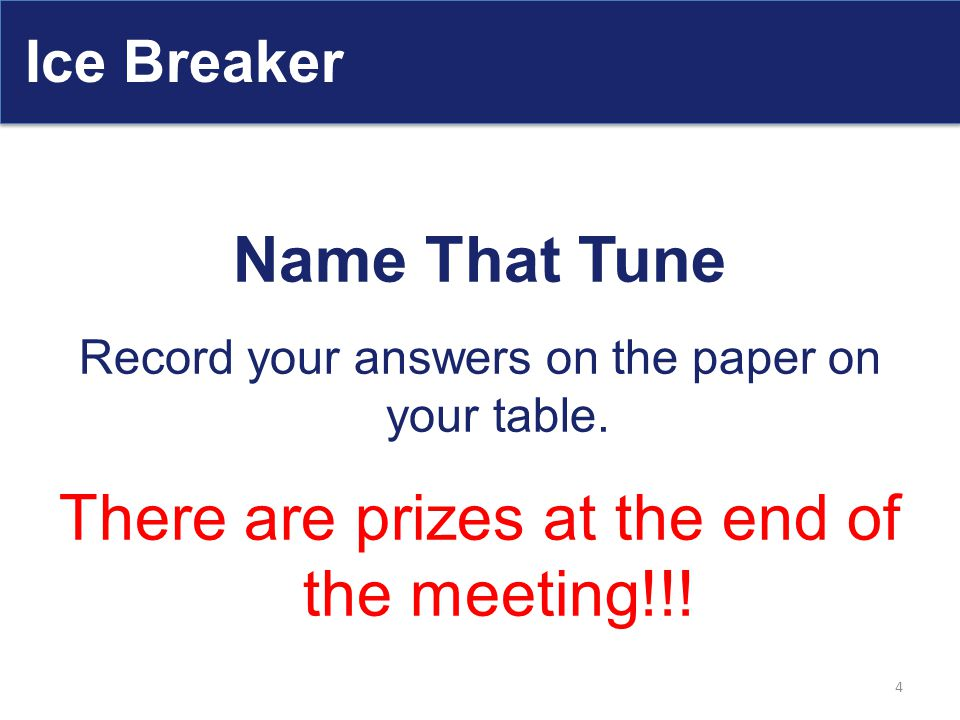 Ice Breaker Name That Tune Record your answers on the paper on your table. There are prizes at the end of the meeting!!! 4