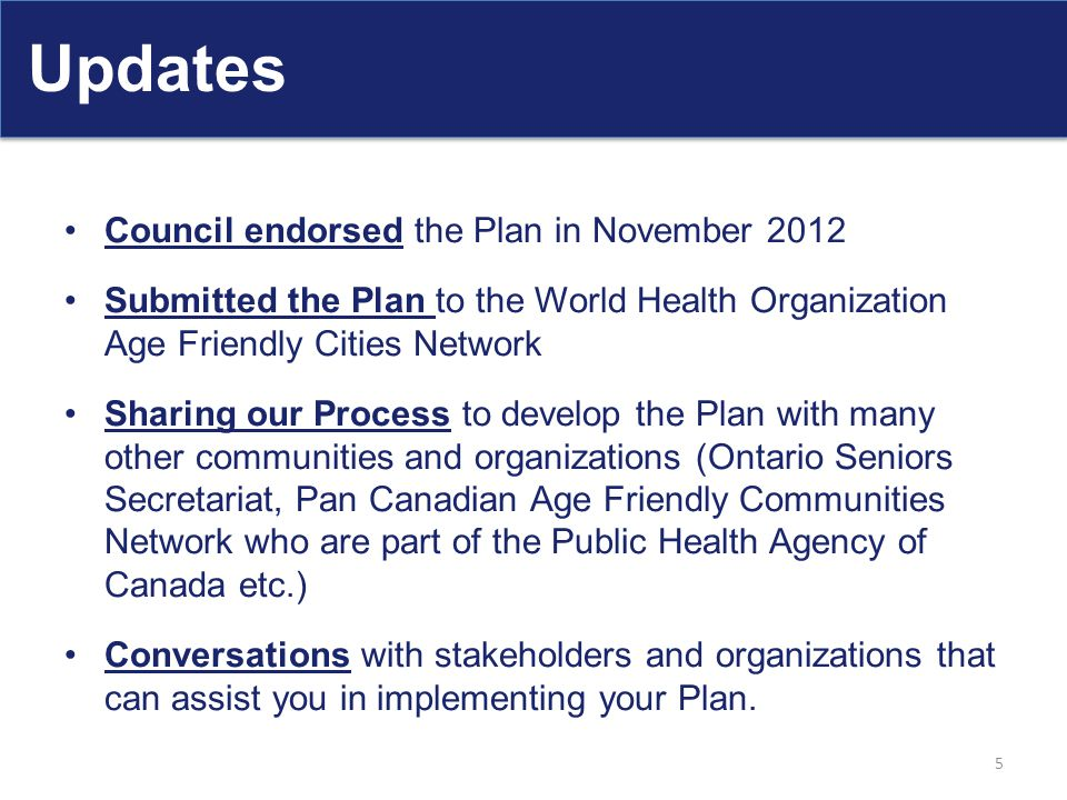 Updates Council endorsed the Plan in November 2012 Submitted the Plan to the World Health Organization Age Friendly Cities Network Sharing our Process