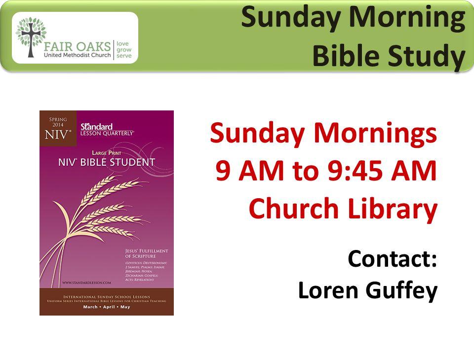 Sunday Morning Bible Study Sunday Morning Bible Study Sunday Mornings 9 AM to 9:45 AM Church Library Contact: Loren Guffey