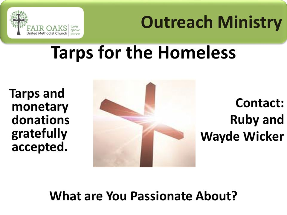 Outreach Ministry Tarps for the Homeless Contact: Ruby and Wayde Wicker What are You Passionate About.