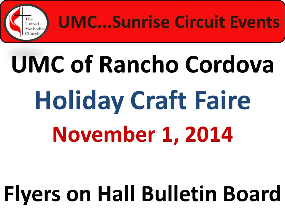 UMC...Sunrise Circuit Events UMC of Rancho Cordova Holiday Craft Faire November 1, 2014 Flyers on Hall Bulletin Board