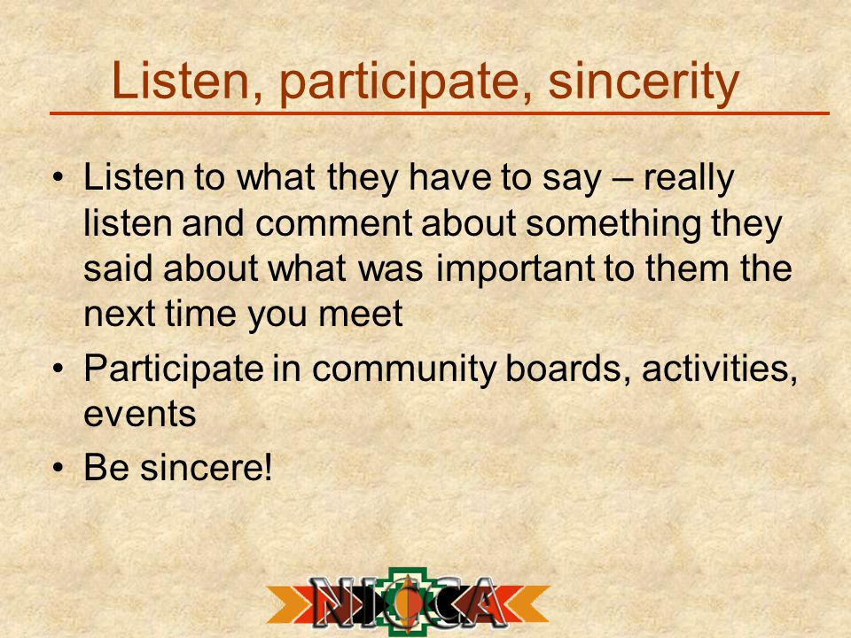 Listen, participate, sincerity Listen to what they have to say – really listen and comment about something they said about what was important to them the next time you meet Participate in community boards, activities, events Be sincere!