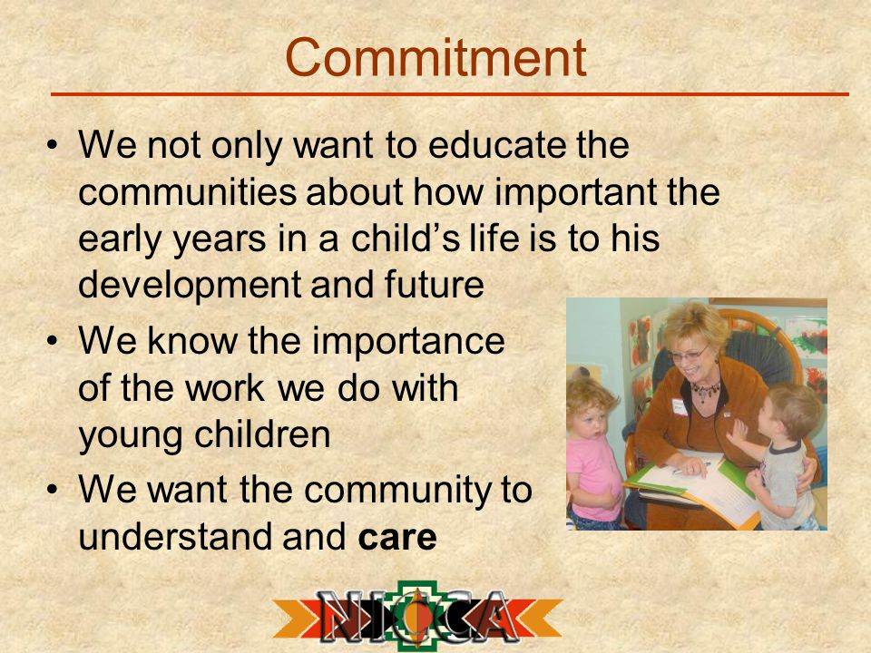 Commitment We not only want to educate the communities about how important the early years in a child's life is to his development and future We know the importance of the work we do with young children We want the community to understand and care