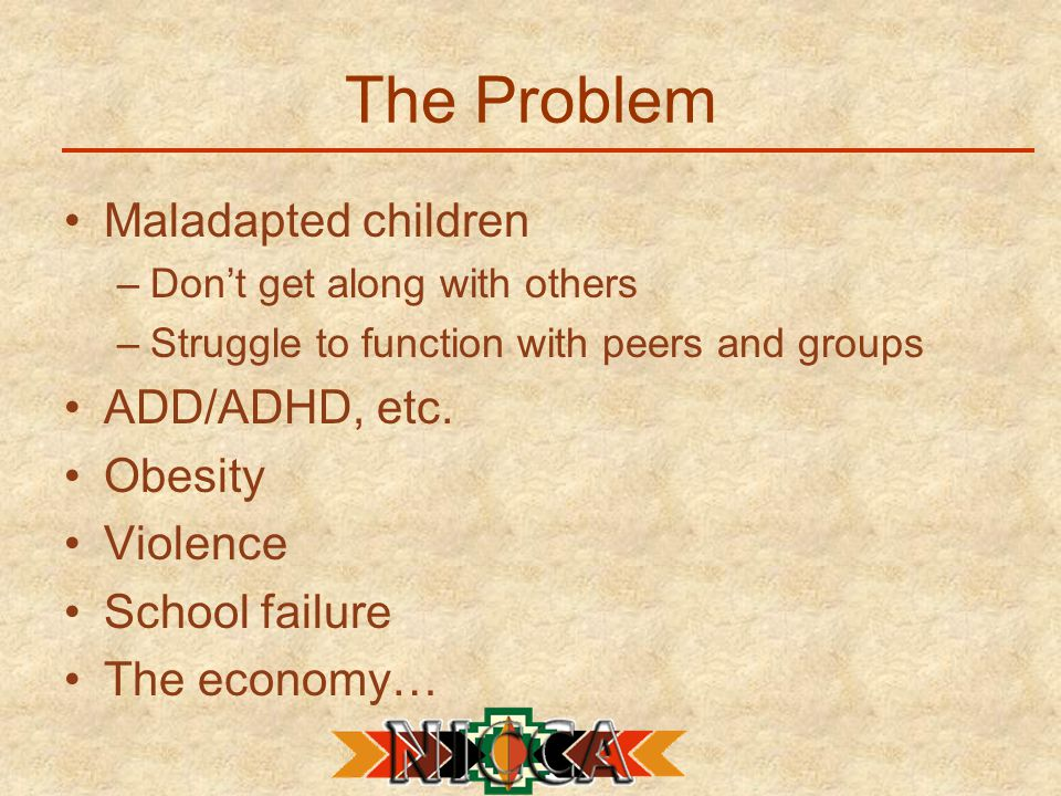The Problem Maladapted children –Don't get along with others –Struggle to function with peers and groups ADD/ADHD, etc.