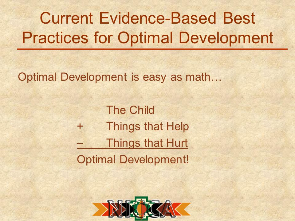Current Evidence-Based Best Practices for Optimal Development Optimal Development is easy as math… The Child +Things that Help –Things that Hurt Optimal Development!