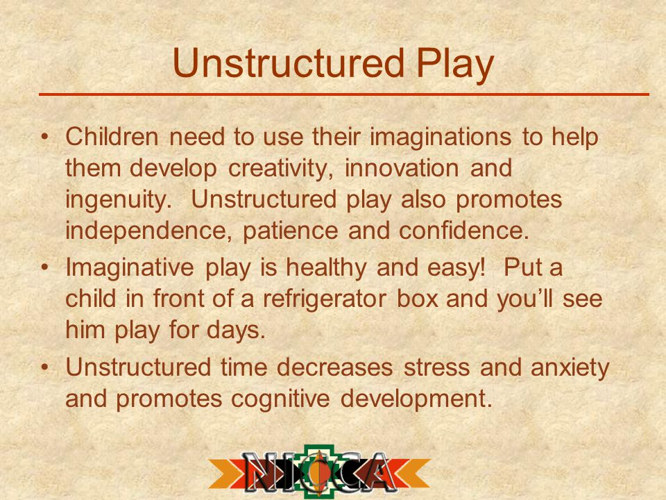 Unstructured Play Children need to use their imaginations to help them develop creativity, innovation and ingenuity.