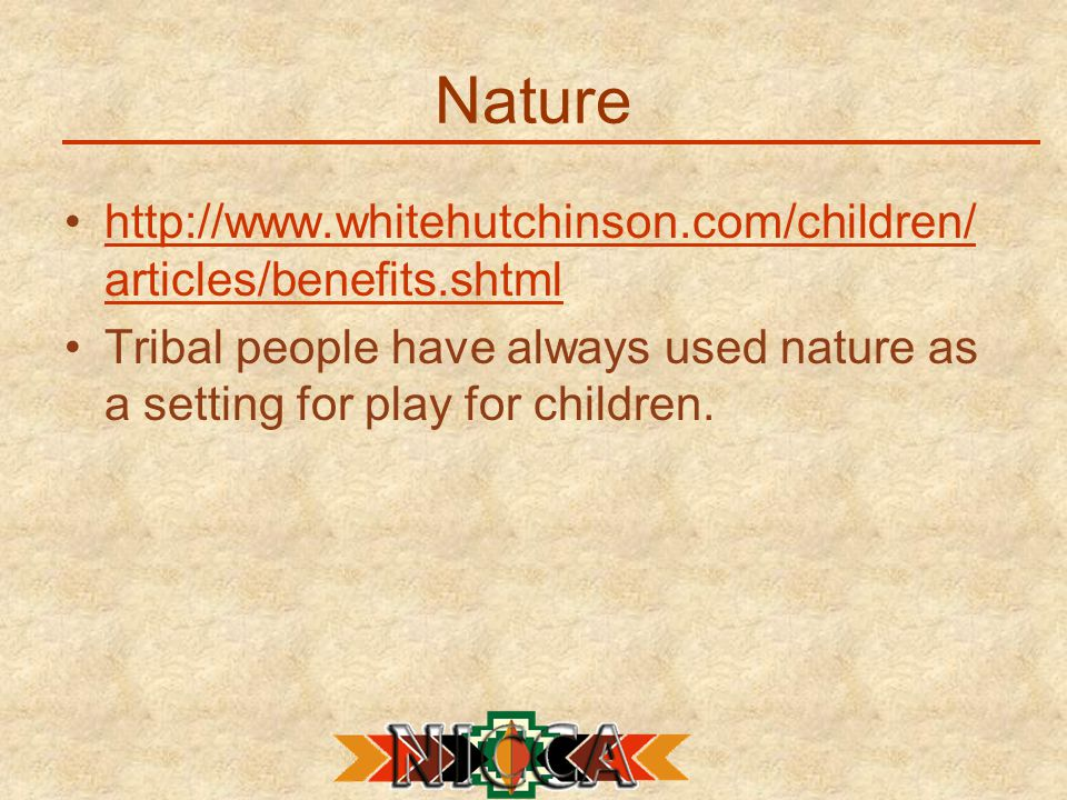 Nature http://www.whitehutchinson.com/children/ articles/benefits.shtmlhttp://www.whitehutchinson.com/children/ articles/benefits.shtml Tribal people have always used nature as a setting for play for children.