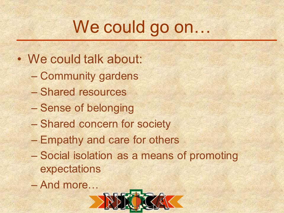 We could go on… We could talk about: –Community gardens –Shared resources –Sense of belonging –Shared concern for society –Empathy and care for others –Social isolation as a means of promoting expectations –And more…
