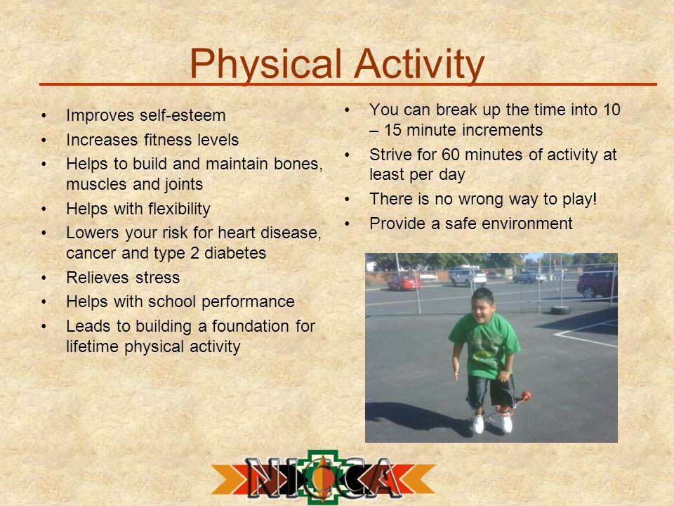 Physical Activity Improves self-esteem Increases fitness levels Helps to build and maintain bones, muscles and joints Helps with flexibility Lowers your risk for heart disease, cancer and type 2 diabetes Relieves stress Helps with school performance Leads to building a foundation for lifetime physical activity You can break up the time into 10 – 15 minute increments Strive for 60 minutes of activity at least per day There is no wrong way to play.