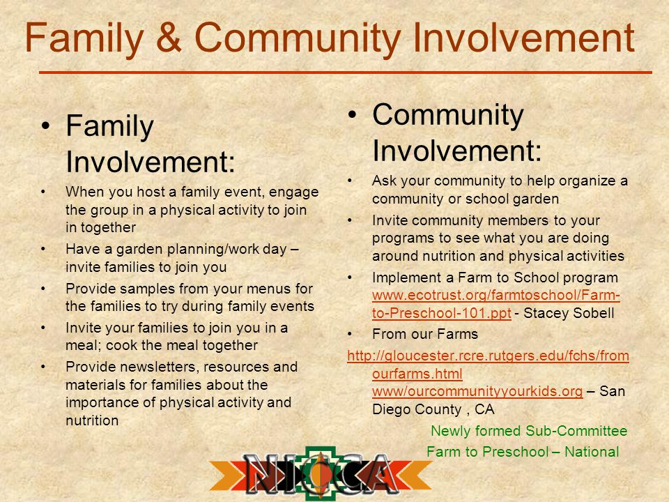 Family & Community Involvement Family Involvement: When you host a family event, engage the group in a physical activity to join in together Have a garden planning/work day – invite families to join you Provide samples from your menus for the families to try during family events Invite your families to join you in a meal; cook the meal together Provide newsletters, resources and materials for families about the importance of physical activity and nutrition Community Involvement: Ask your community to help organize a community or school garden Invite community members to your programs to see what you are doing around nutrition and physical activities Implement a Farm to School program www.ecotrust.org/farmtoschool/Farm- to-Preschool-101.ppt - Stacey Sobell www.ecotrust.org/farmtoschool/Farm- to-Preschool-101.ppt From our Farms http://gloucester.rcre.rutgers.edu/fchs/from ourfarms.html www/ourcommunityyourkids.orghttp://gloucester.rcre.rutgers.edu/fchs/from ourfarms.html www/ourcommunityyourkids.org – San Diego County, CA Newly formed Sub-Committee Farm to Preschool – National