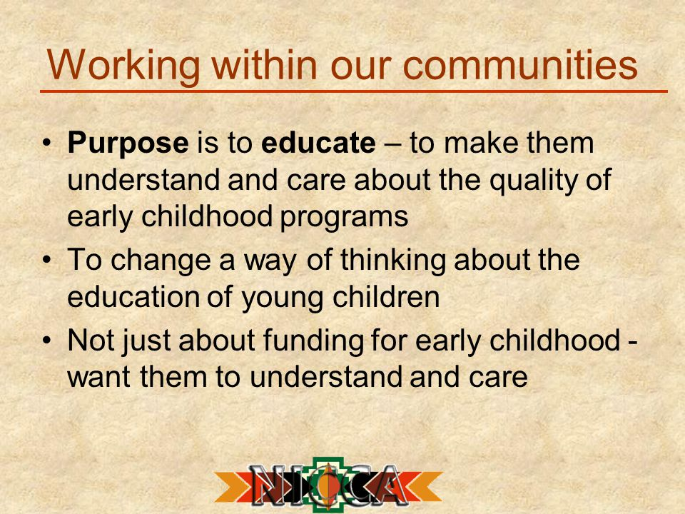 Working within our communities Purpose is to educate – to make them understand and care about the quality of early childhood programs To change a way of thinking about the education of young children Not just about funding for early childhood - want them to understand and care
