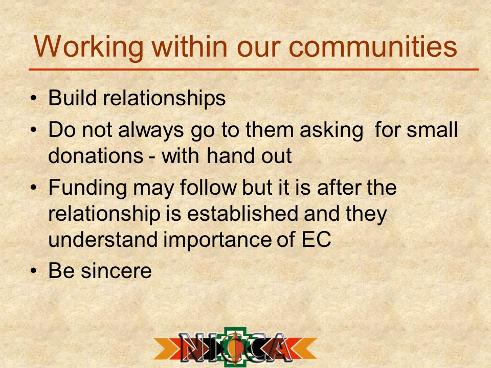 Working within our communities Build relationships Do not always go to them asking for small donations - with hand out Funding may follow but it is after the relationship is established and they understand importance of EC Be sincere