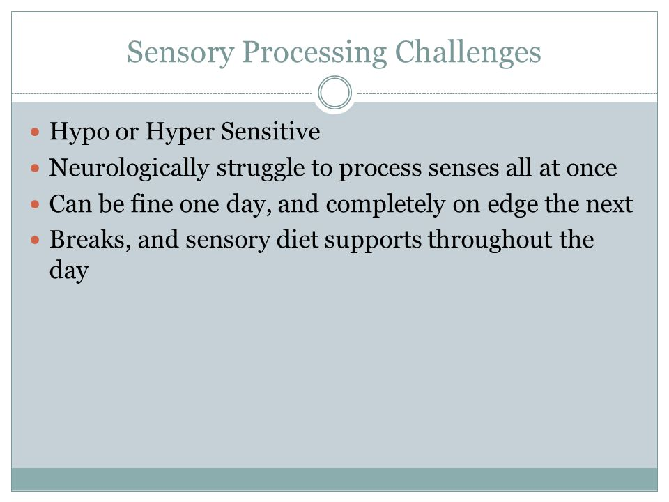 Hypo or Hyper Sensitive Neurologically struggle to process senses all at once Can be fine one day, and completely on edge the next Breaks, and sensory diet supports throughout the day