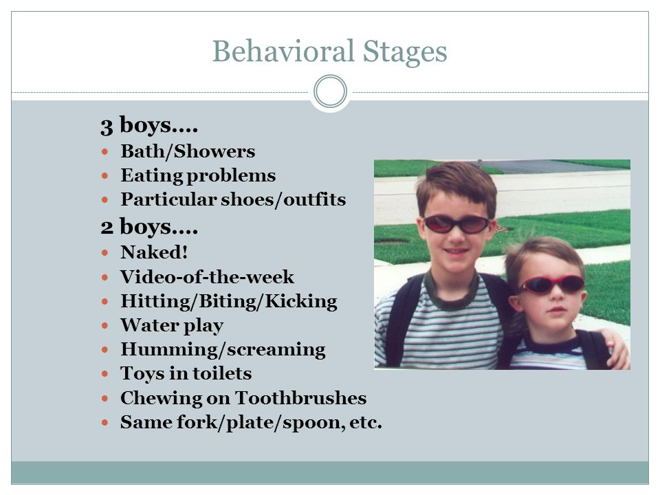 Behavioral Stages 3 boys…. Bath/Showers Eating problems Particular shoes/outfits 2 boys….