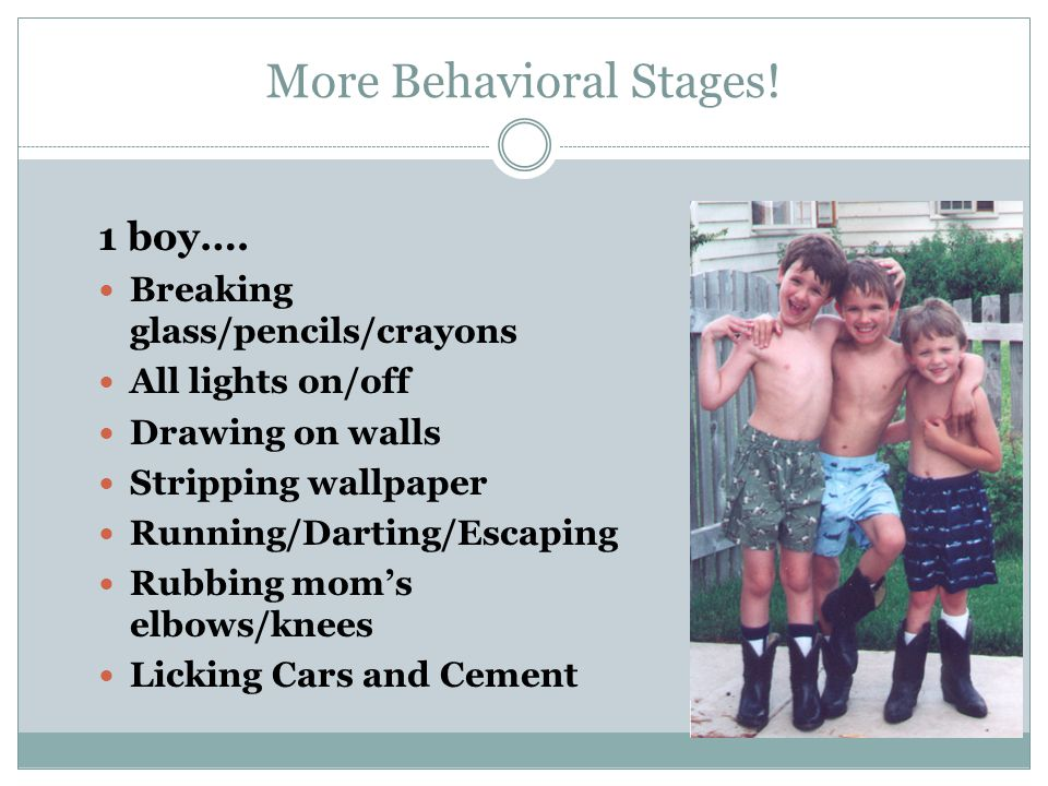 More Behavioral Stages! 1 boy…. Breaking glass/pencils/crayons All lights on/off Drawing on walls Stripping wallpaper Running/Darting/Escaping Rubbing