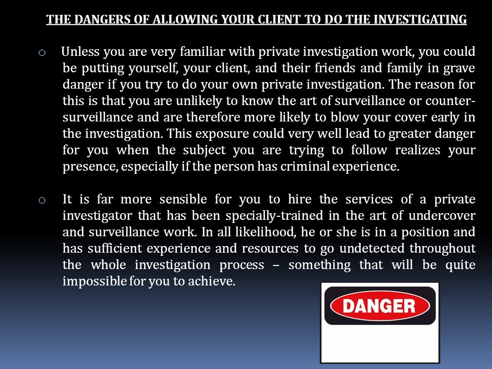 THE DANGERS OF ALLOWING YOUR CLIENT TO DO THE INVESTIGATING o Unless you are very familiar with private investigation work, you could be putting yourself, your client, and their friends and family in grave danger if you try to do your own private investigation.