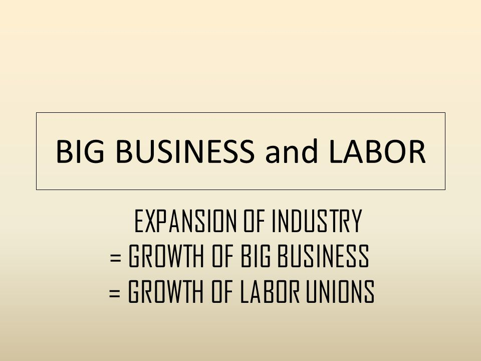 BIG BUSINESS and LABOR EXPANSION OF INDUSTRY = GROWTH OF BIG BUSINESS = GROWTH OF LABOR UNIONS