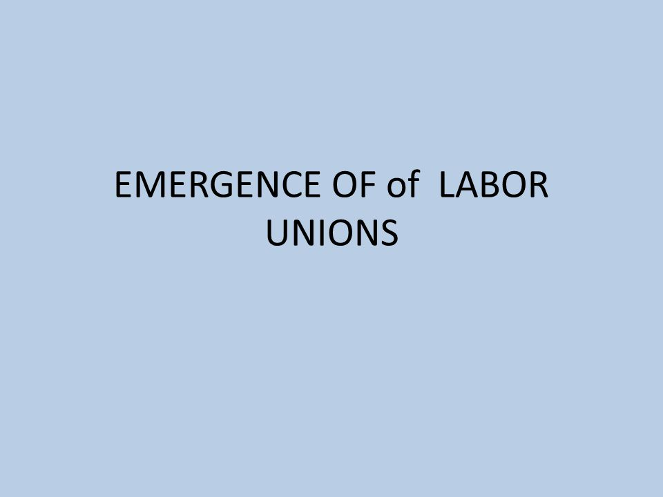 EMERGENCE OF of LABOR UNIONS
