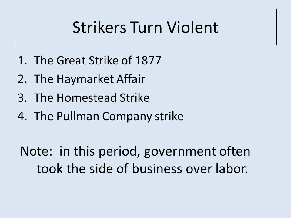 Strikers Turn Violent 1.The Great Strike of 1877 2.The Haymarket Affair 3.The Homestead Strike 4.The Pullman Company strike Note: in this period, government often took the side of business over labor.