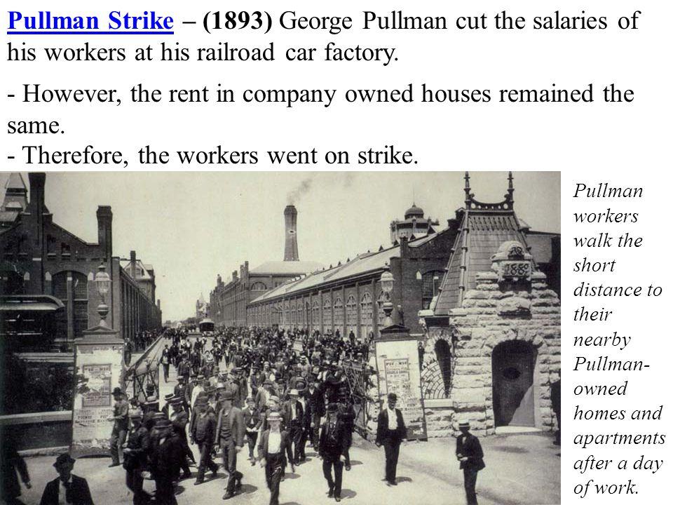 Pullman StrikePullman Strike – (1893) George Pullman cut the salaries of his workers at his railroad car factory.