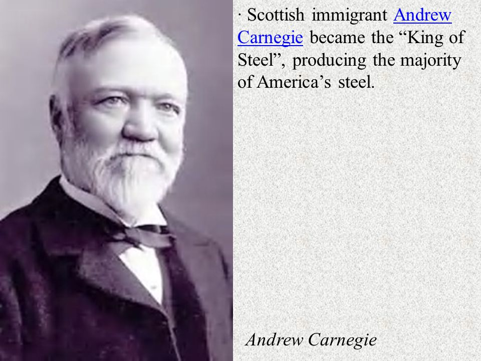 · Scottish immigrant Andrew Carnegie became the King of Steel , producing the majority of America's steel.Andrew Carnegie Andrew Carnegie