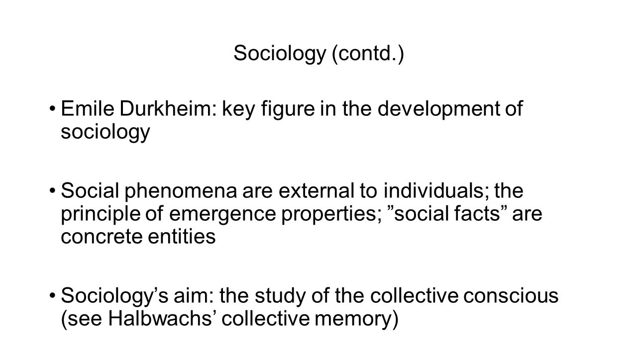 Sociology (contd.) Emile Durkheim: key figure in the development of sociology Social phenomena are external to individuals; the principle of emergence properties; social facts are concrete entities Sociology's aim: the study of the collective conscious (see Halbwachs' collective memory)