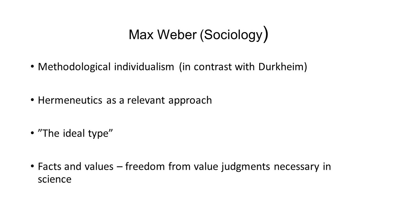 Max Weber (Sociology ) Methodological individualism (in contrast with Durkheim) Hermeneutics as a relevant approach The ideal type Facts and values – freedom from value judgments necessary in science