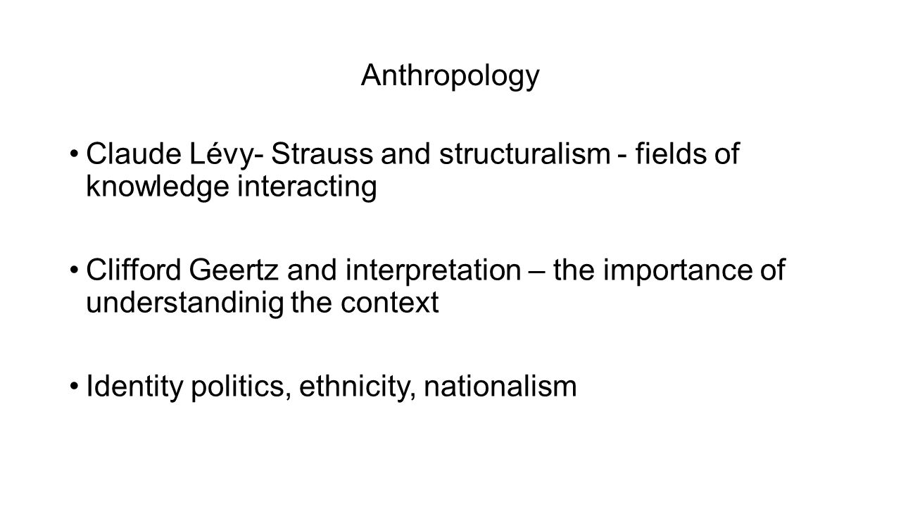 Anthropology Claude Lévy- Strauss and structuralism - fields of knowledge interacting Clifford Geertz and interpretation – the importance of understandinig the context Identity politics, ethnicity, nationalism