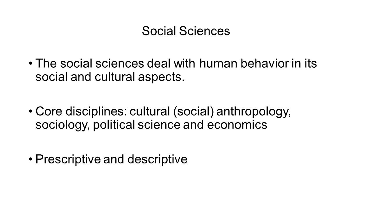 Social Sciences The social sciences deal with human behavior in its social and cultural aspects.
