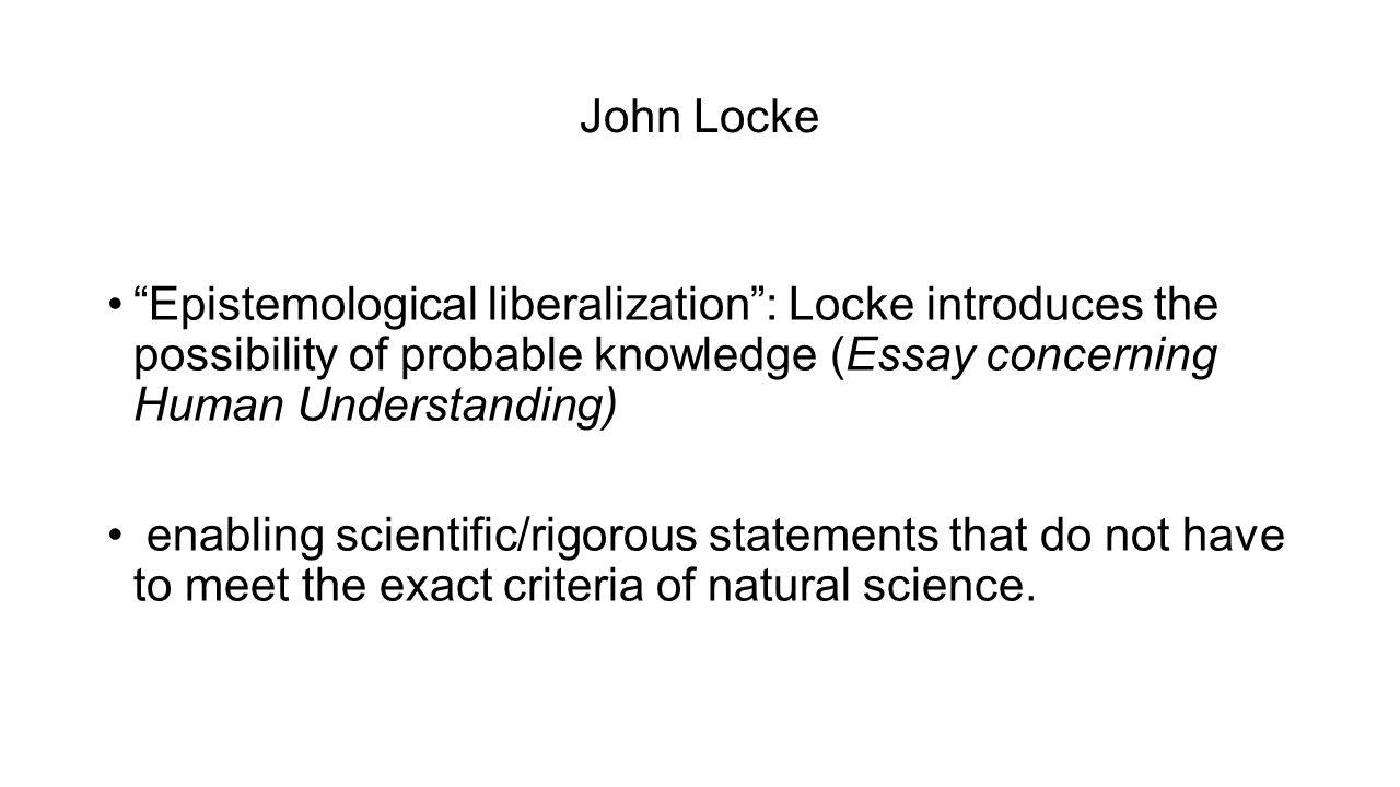 "John Locke ""Epistemological liberalization"": Locke introduces the possibility of probable knowledge (Essay concerning Human Understanding) enabling sc"