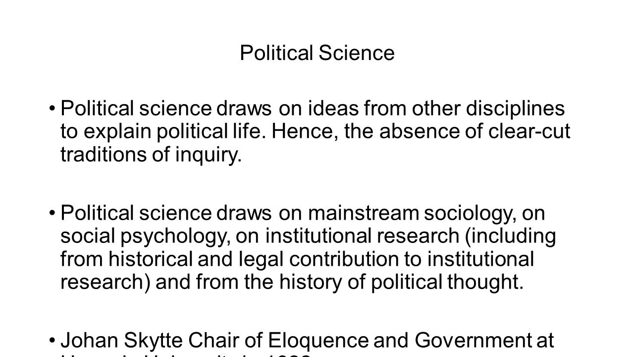 Political Science Political science draws on ideas from other disciplines to explain political life. Hence, the absence of clear-cut traditions of inq