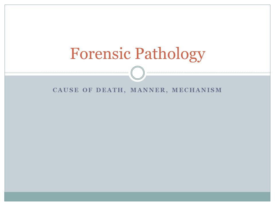 CAUSE OF DEATH, MANNER, MECHANISM Forensic Pathology
