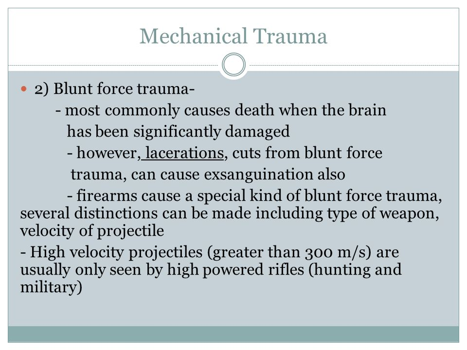 Mechanical Trauma 2) Blunt force trauma- - most commonly causes death when the brain has been significantly damaged - however, lacerations, cuts from