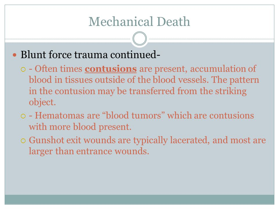 Mechanical Death Blunt force trauma continued-  - Often times contusions are present, accumulation of blood in tissues outside of the blood vessels.