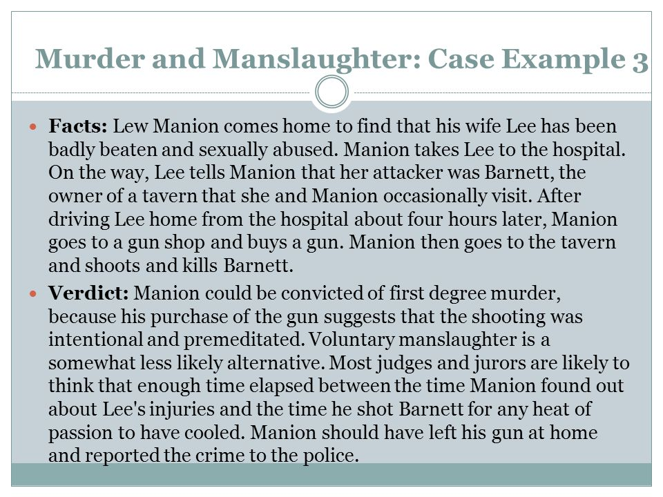 Murder and Manslaughter: Case Example 3 Facts: Lew Manion comes home to find that his wife Lee has been badly beaten and sexually abused. Manion takes