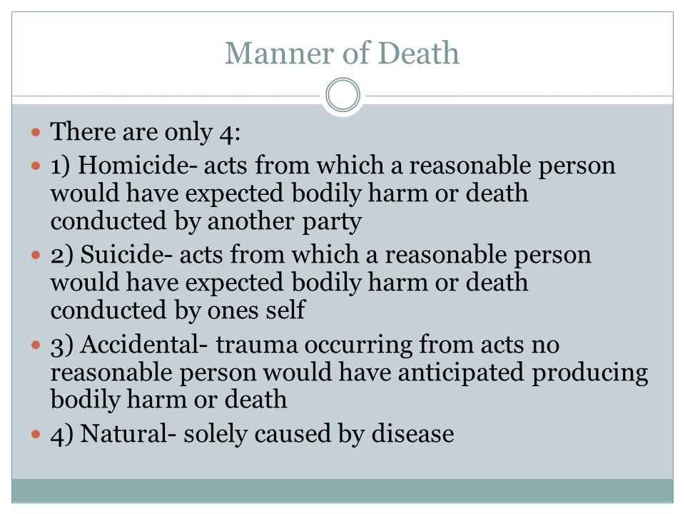 Manner of Death There are only 4: 1) Homicide- acts from which a reasonable person would have expected bodily harm or death conducted by another party