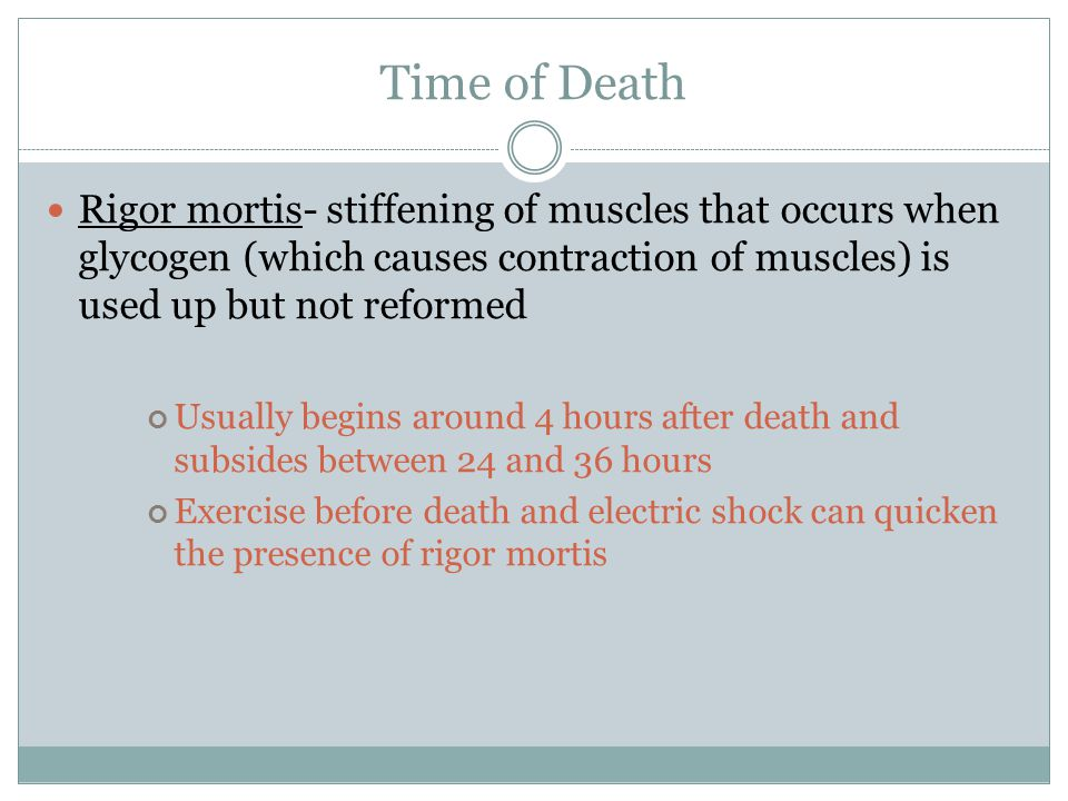 Time of Death Rigor mortis- stiffening of muscles that occurs when glycogen (which causes contraction of muscles) is used up but not reformed Usually