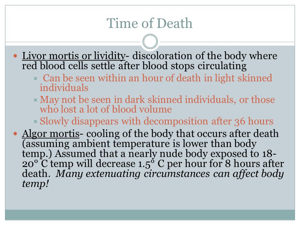 Time of Death Livor mortis or lividity- discoloration of the body where red blood cells settle after blood stops circulating  Can be seen within an h