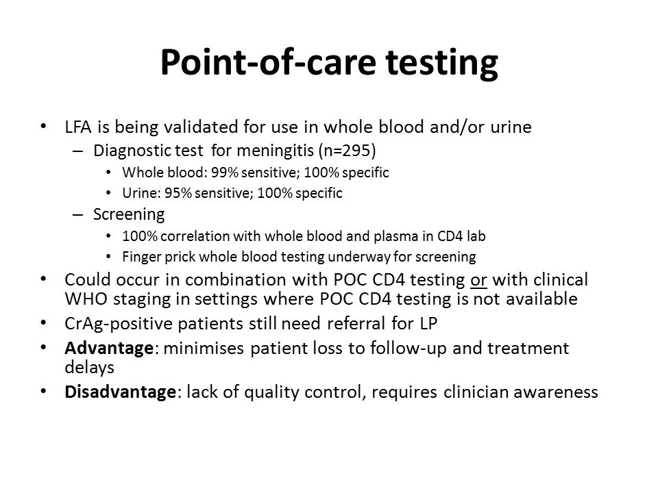Point-of-care testing LFA is being validated for use in whole blood and/or urine – Diagnostic test for meningitis (n=295) Whole blood: 99% sensitive; 100% specific Urine: 95% sensitive; 100% specific – Screening 100% correlation with whole blood and plasma in CD4 lab Finger prick whole blood testing underway for screening Could occur in combination with POC CD4 testing or with clinical WHO staging in settings where POC CD4 testing is not available CrAg-positive patients still need referral for LP Advantage: minimises patient loss to follow-up and treatment delays Disadvantage: lack of quality control, requires clinician awareness