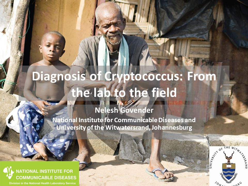 Diagnosis of Cryptococcus: From the lab to the field Nelesh Govender National Institute for Communicable Diseases and University of the Witwatersrand, Johannesburg