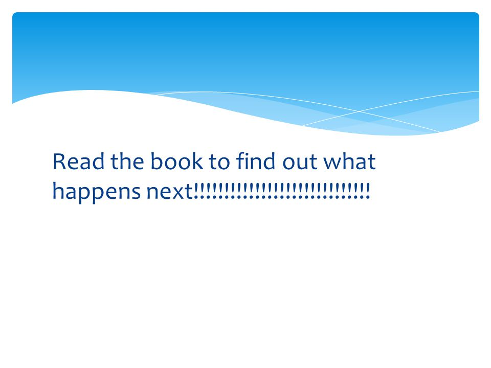 Read the book to find out what happens next!!!!!!!!!!!!!!!!!!!!!!!!!!!!!